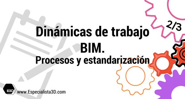 Dinámicas de trabajo BIM 2/3. Estandares BIM de empresa.